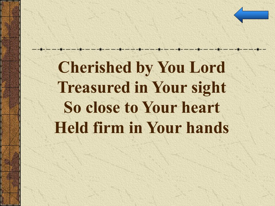 Cherished by You Lord Treasured in Your sight So close to Your heart Held firm in Your hands
