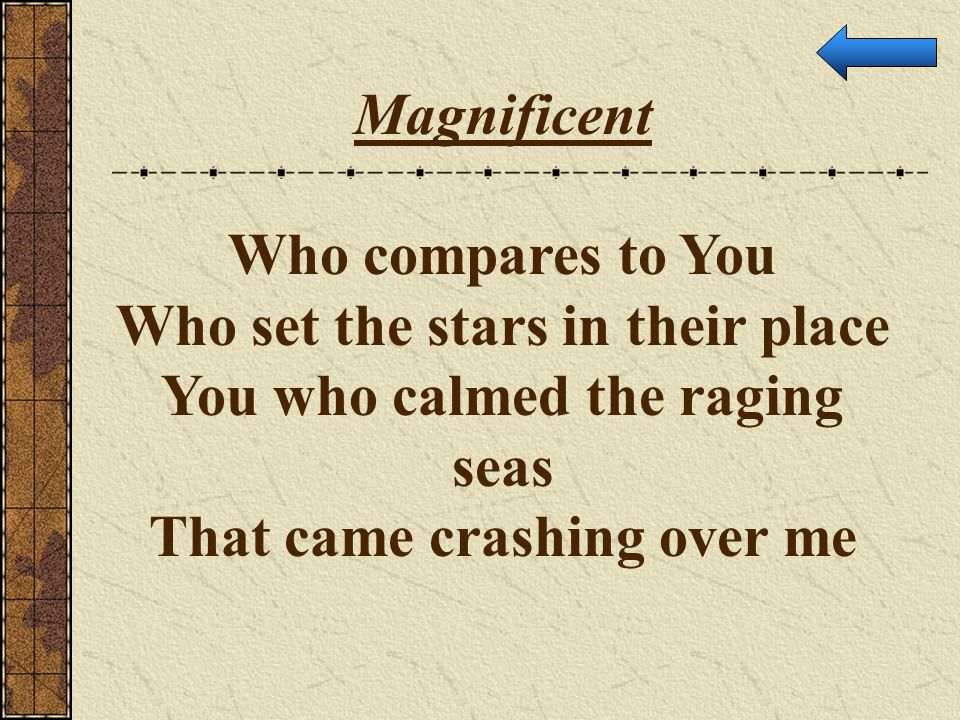 Magnificent Who compares to You Who set the stars in their place You who calmed the raging seas That came crashing over me