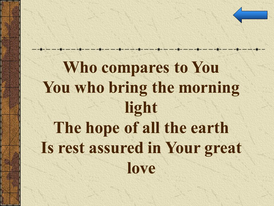Who compares to You You who bring the morning light The hope of all the earth Is rest assured in Your great love