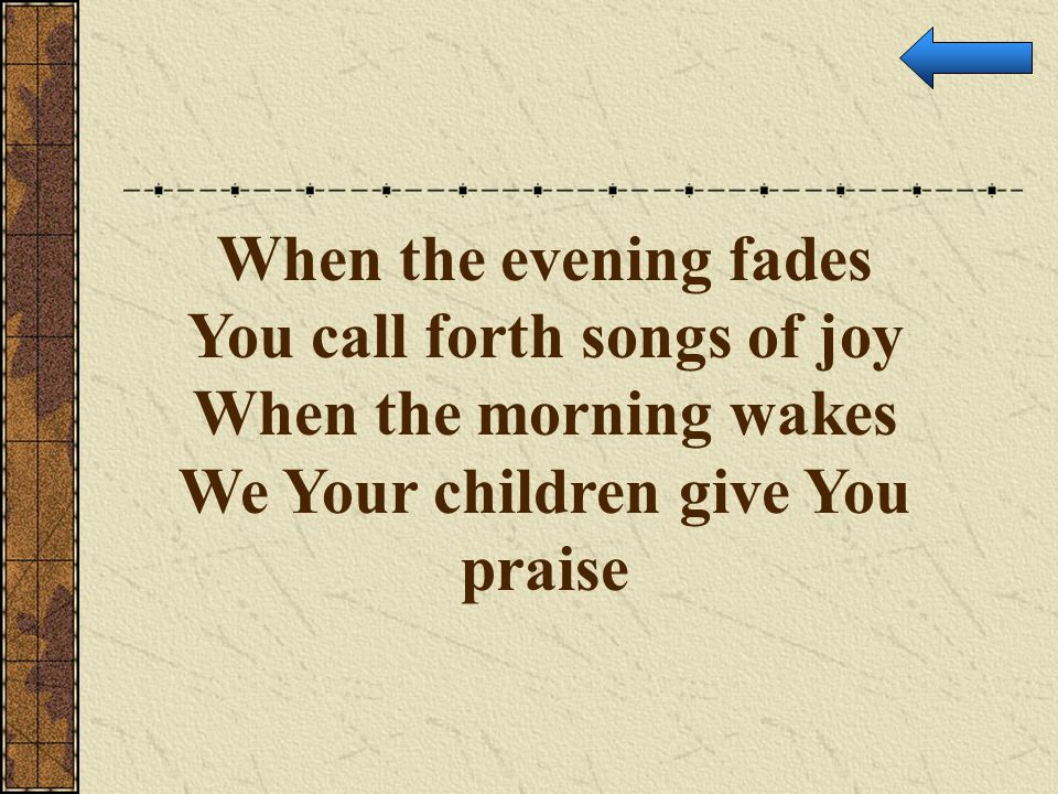 When the evening fades You call forth songs of joy When the morning wakes We Your children give You praise
