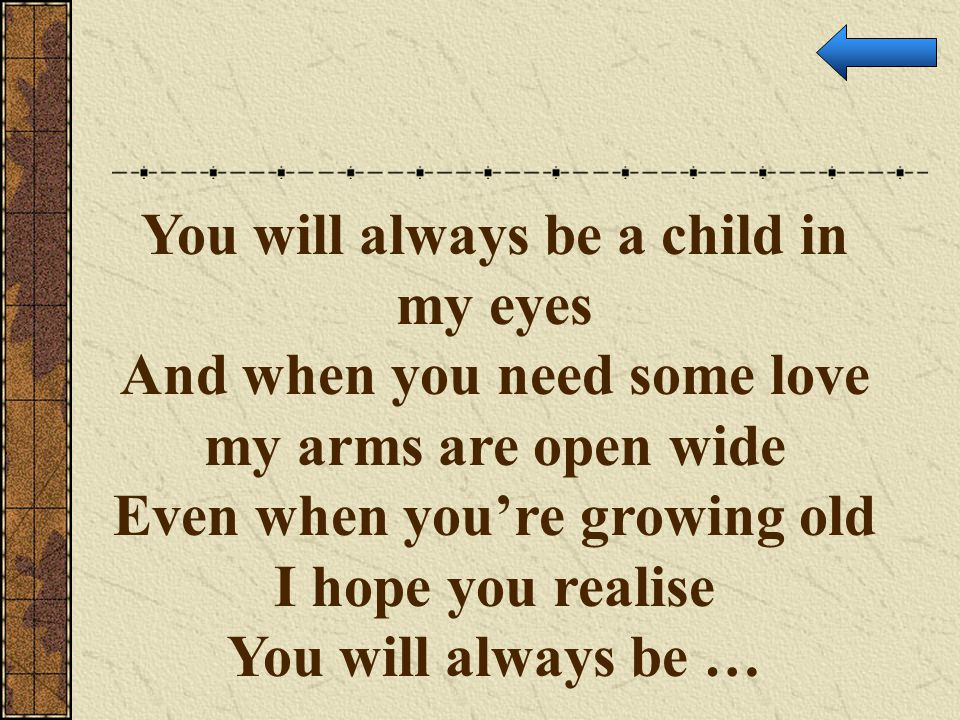 You will always be a child in my eyes And when you need some love my arms are open wide Even when you're growing old I hope you realise You will alway