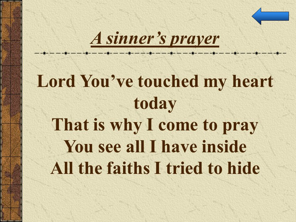 A sinner's prayer Lord You've touched my heart today That is why I come to pray You see all I have inside All the faiths I tried to hide