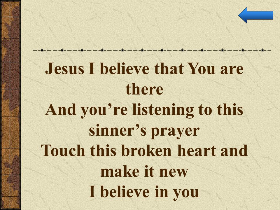 Jesus I believe that You are there And you're listening to this sinner's prayer Touch this broken heart and make it new I believe in you