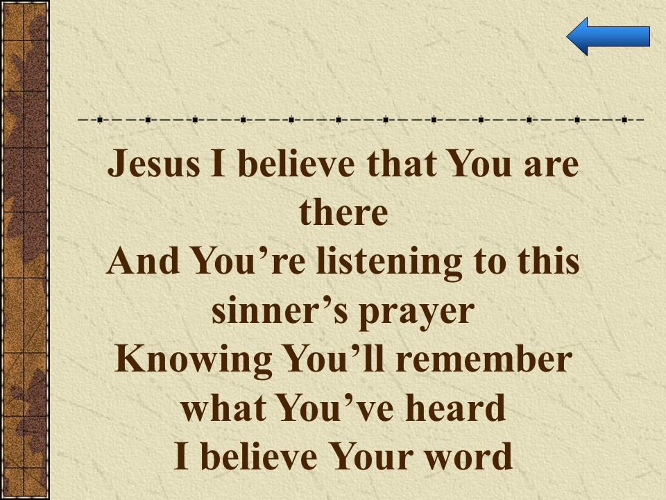 Jesus I believe that You are there And You're listening to this sinner's prayer Knowing You'll remember what You've heard I believe Your word