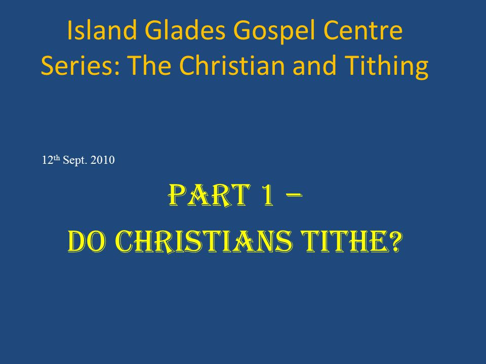 Island Glades Gospel Centre Series: The Christian and Tithing 12 th Sept. 2010 Part 1 – Do Christians Tithe?
