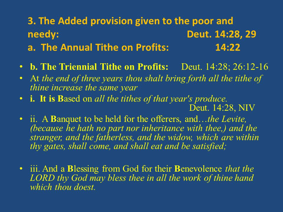 3. The Added provision given to the poor and needy: Deut. 14:28, 29 a. The Annual Tithe on Profits: 14:22 b. The Triennial Tithe on Profits: Deut. 14: