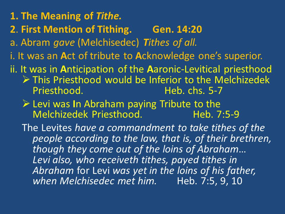 1. The Meaning of Tithe. 2. First Mention of Tithing.Gen. 14:20 a. Abram gave (Melchisedec) Tithes of all. i. It was an Act of tribute to Acknowledge