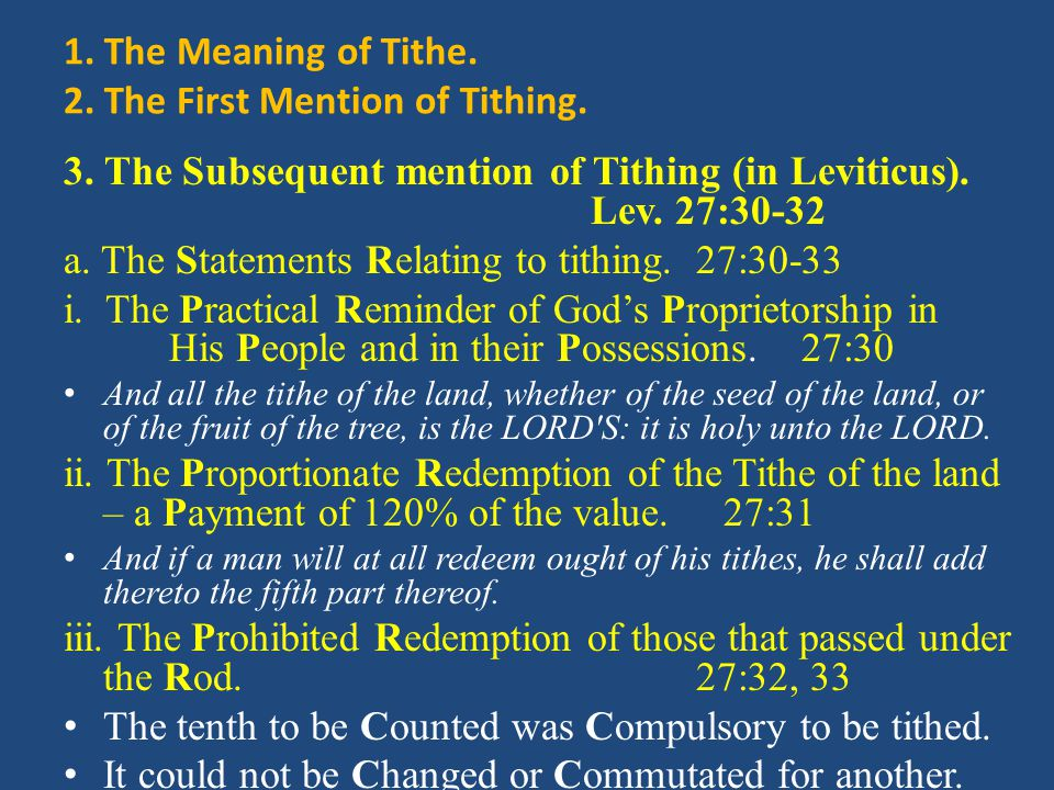 1. The Meaning of Tithe. 2. The First Mention of Tithing. 3. The Subsequent mention of Tithing (in Leviticus). Lev. 27:30-32 a. The Statements Relatin