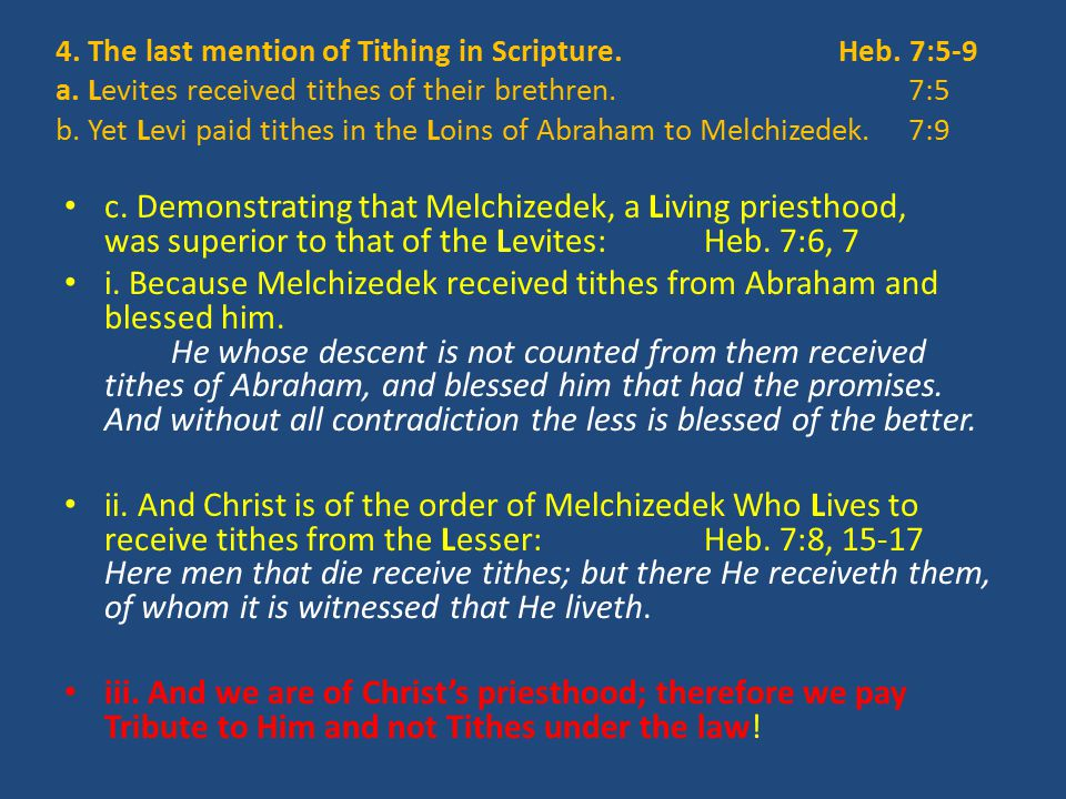 4. The last mention of Tithing in Scripture. Heb. 7:5-9 a. Levites received tithes of their brethren. 7:5 b. Yet Levi paid tithes in the Loins of Abra