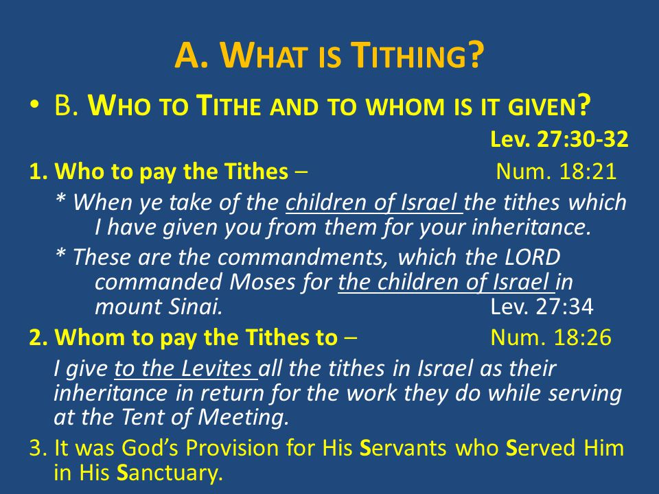 A. W HAT IS T ITHING ? B. W HO TO T ITHE AND TO WHOM IS IT GIVEN ? Lev. 27:30-32 1. Who to pay the Tithes – Num. 18:21 * When ye take of the children
