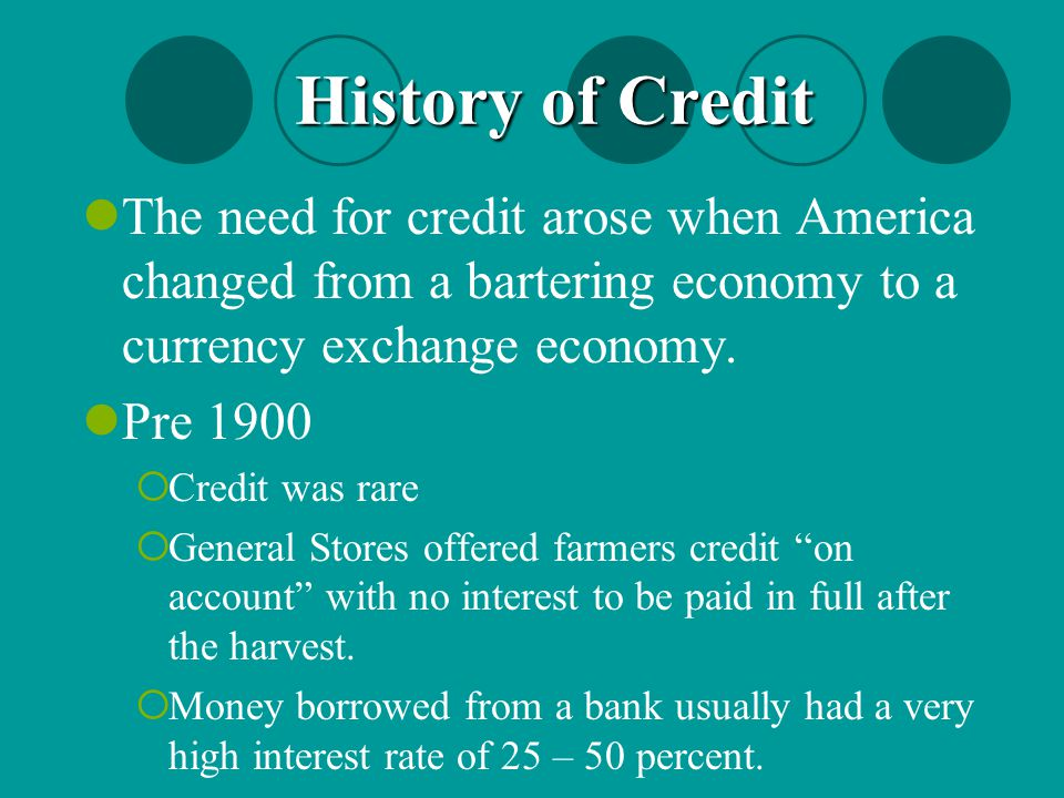 The need for credit arose when America changed from a bartering economy to a currency exchange economy. Pre 1900  Credit was rare  General Stores of