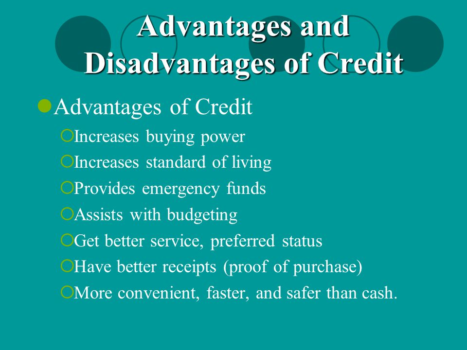 Advantages of Credit  Increases buying power  Increases standard of living  Provides emergency funds  Assists with budgeting  Get better service,
