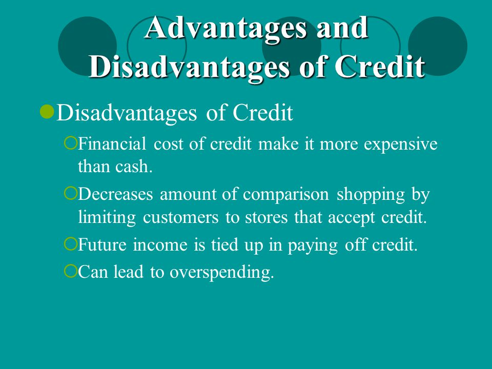 Disadvantages of Credit  Financial cost of credit make it more expensive than cash.  Decreases amount of comparison shopping by limiting customers t