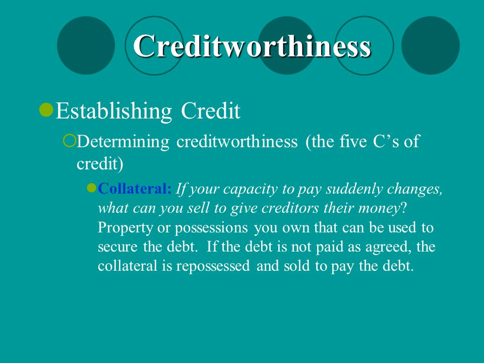 Establishing Credit  Determining creditworthiness (the five C's of credit) Collateral: If your capacity to pay suddenly changes, what can you sell to