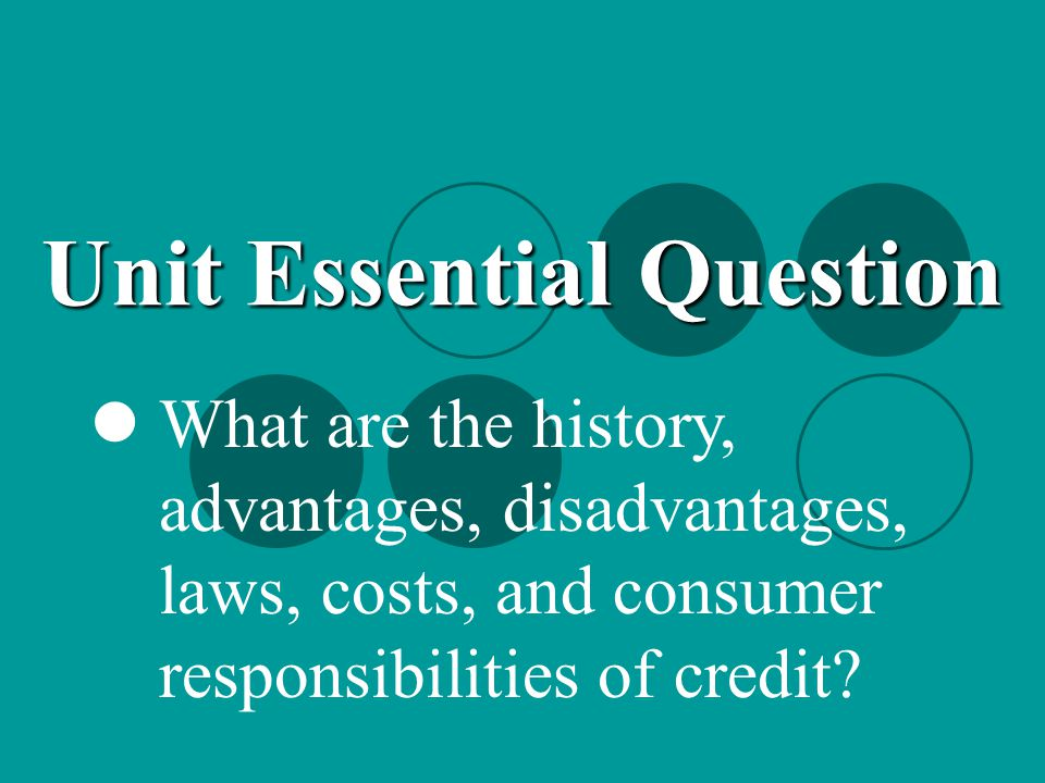What are the history, advantages, disadvantages, laws, costs, and consumer responsibilities of credit? Unit Essential Question