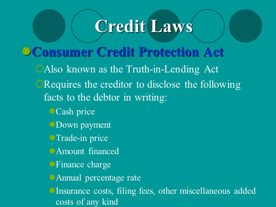 Consumer Credit Protection Act Consumer Credit Protection Act  Also known as the Truth-in-Lending Act  Requires the creditor to disclose the followi