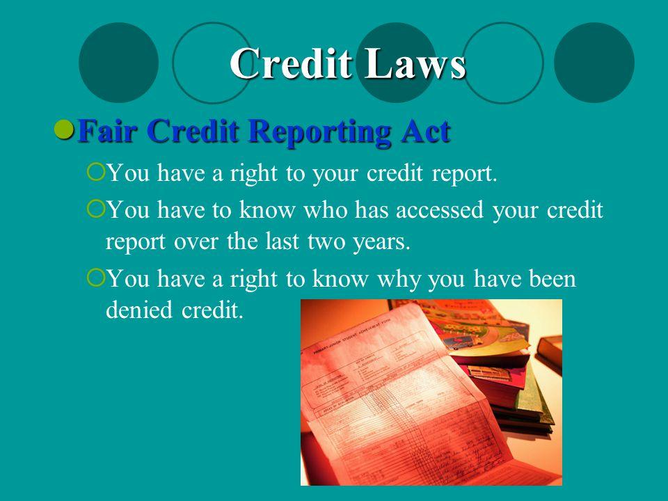 Fair Credit Reporting Act Fair Credit Reporting Act  You have a right to your credit report.  You have to know who has accessed your credit report o