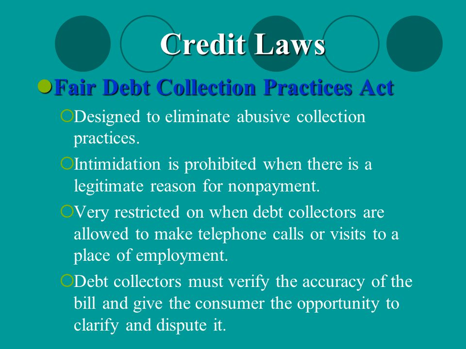 Fair Debt Collection Practices Act Fair Debt Collection Practices Act  Designed to eliminate abusive collection practices.  Intimidation is prohibit
