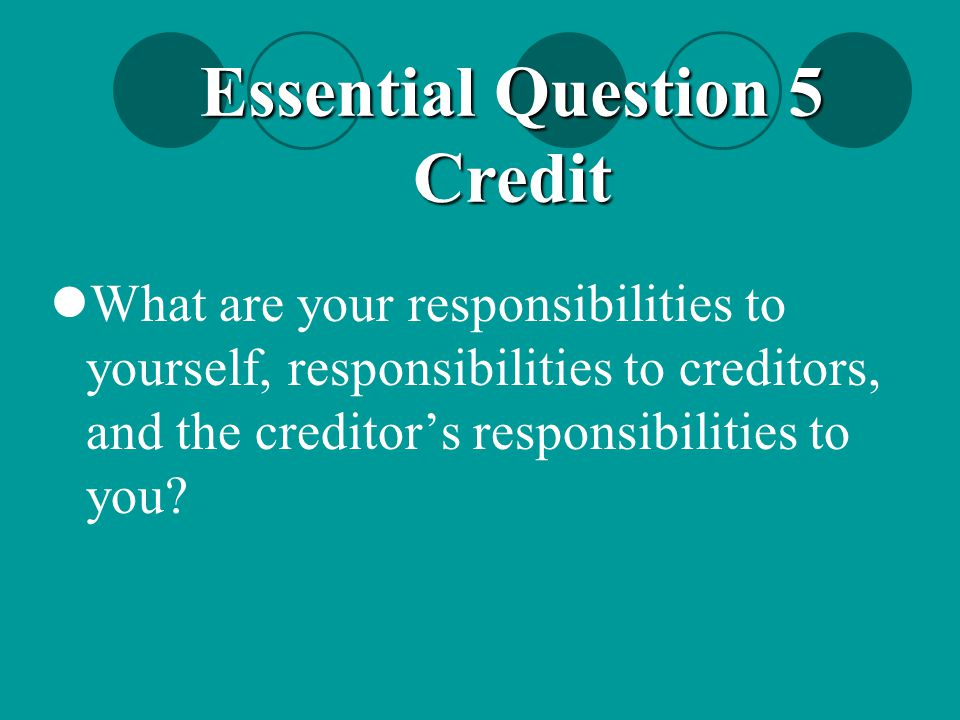 What are your responsibilities to yourself, responsibilities to creditors, and the creditor's responsibilities to you? Essential Question 5 Credit