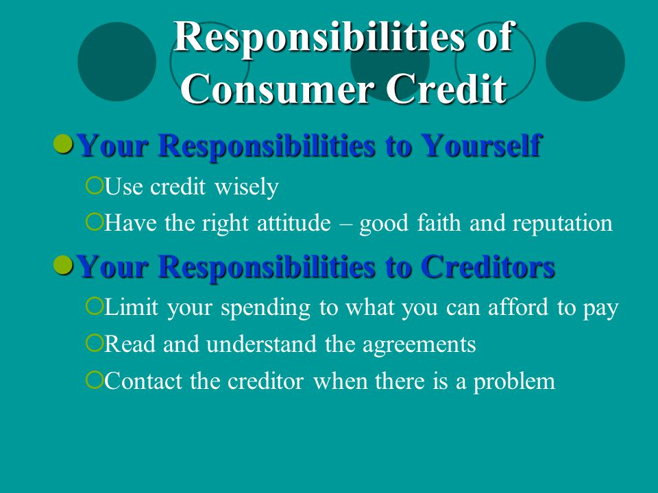 Your Responsibilities to Yourself Your Responsibilities to Yourself  Use credit wisely  Have the right attitude – good faith and reputation Your Res