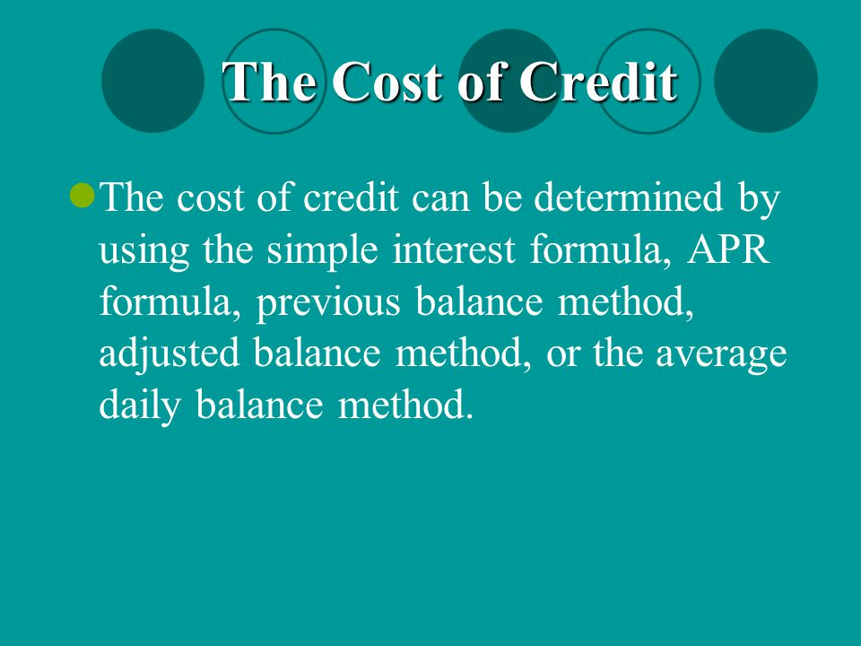 The Cost of Credit The cost of credit can be determined by using the simple interest formula, APR formula, previous balance method, adjusted balance m