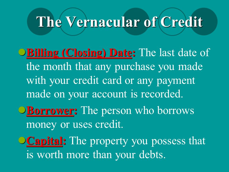 The Vernacular of Credit Billing (Closing) Date: Billing (Closing) Date: The last date of the month that any purchase you made with your credit card o