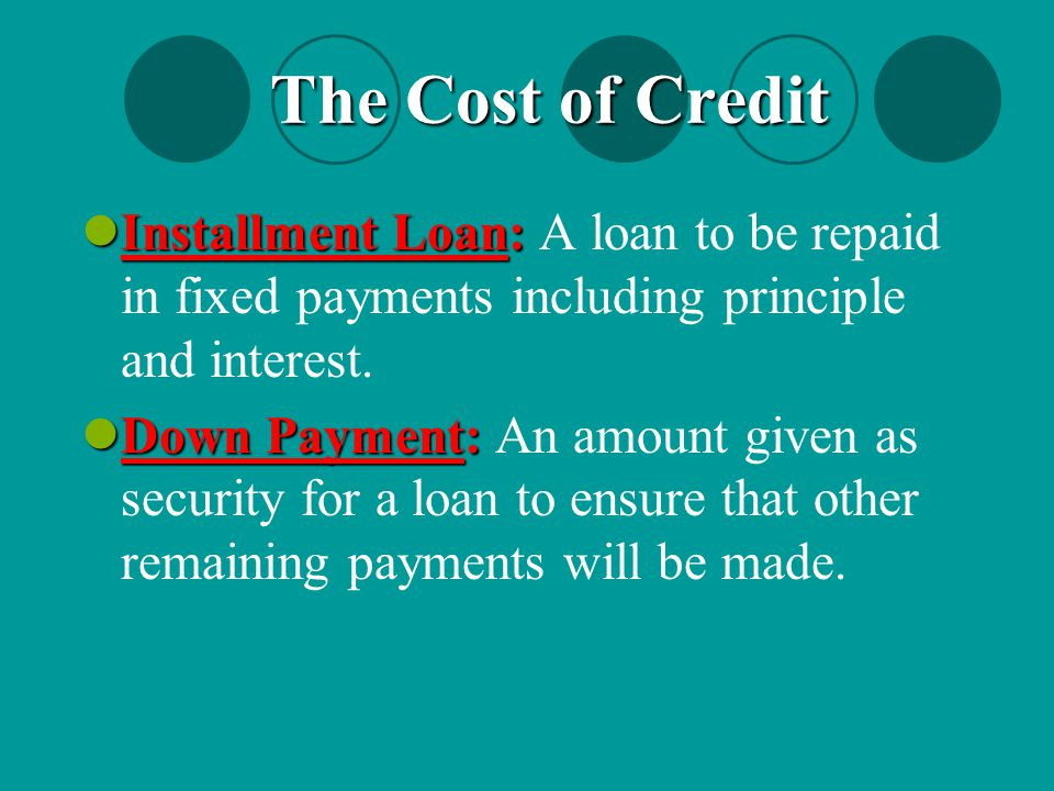 Installment Loan: Installment Loan: A loan to be repaid in fixed payments including principle and interest. Down Payment: Down Payment: An amount give