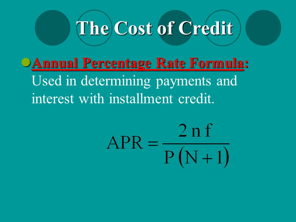 Annual Percentage Rate Formula: Annual Percentage Rate Formula: Used in determining payments and interest with installment credit. The Cost of Credit