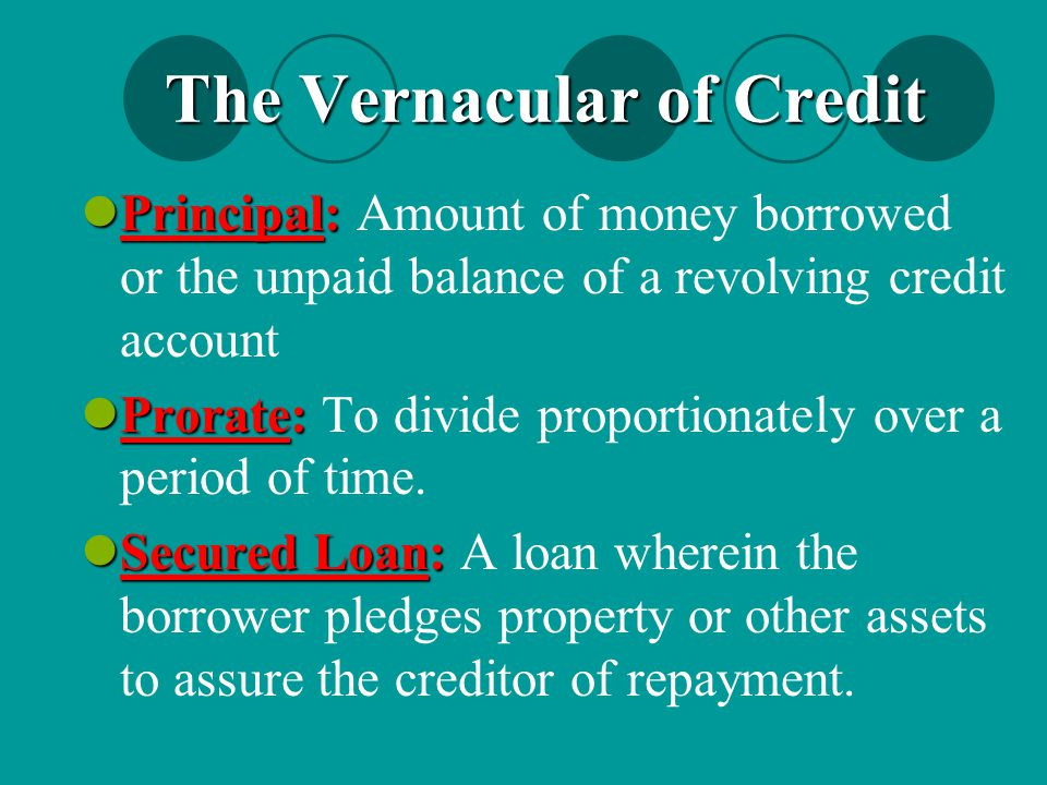 The Vernacular of Credit Principal: Principal: Amount of money borrowed or the unpaid balance of a revolving credit account Prorate: Prorate: To divid