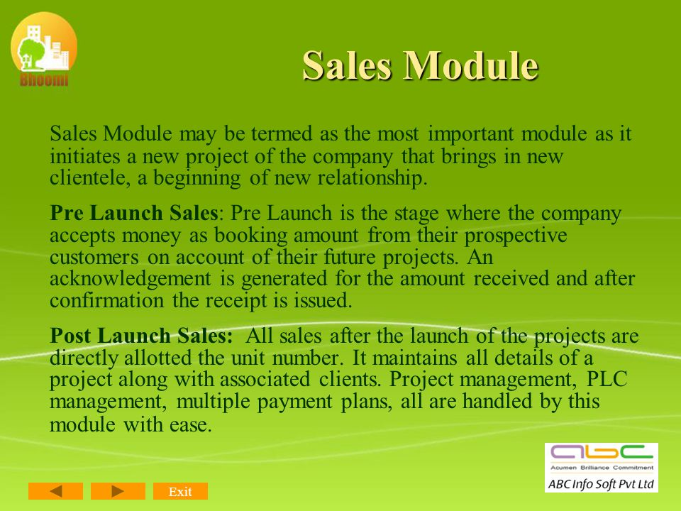 Modules of Bhoomi The Real Manager Sales Module Customer Care Management Information System (MIS) Add on Modules Marketing Management Module Financial Accounting Purchase & Inventory Project & Contractor Management Exit