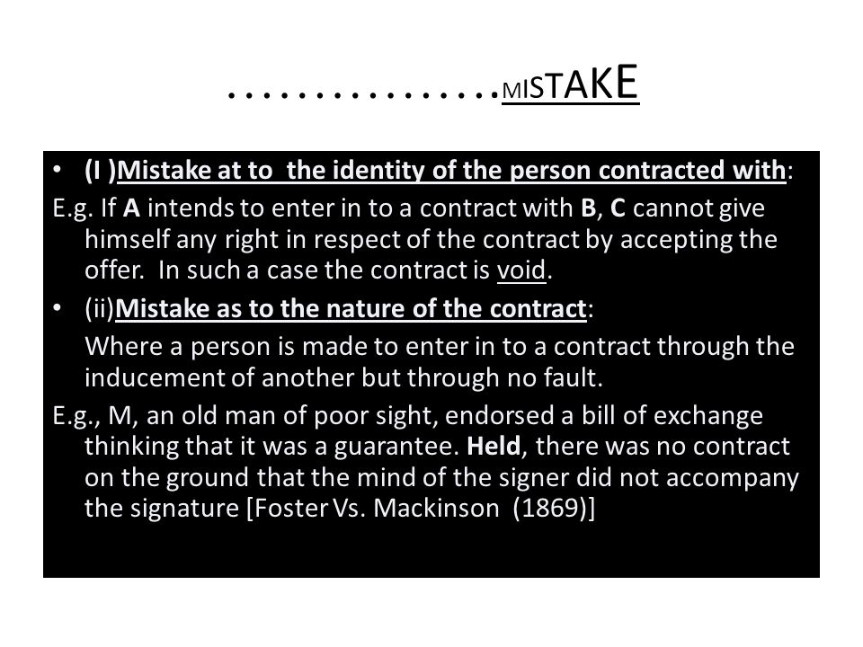 ……………. M I S T A K E Unilateral Mistake: Where only one of the parties is under a mistake as to a matter of fact, the contract is not voidable(Sec.22)