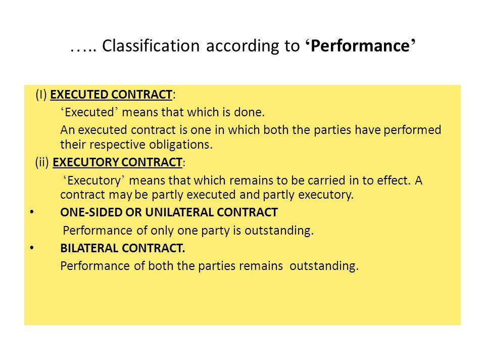 III. Classification according to ' Performance ' (i) Executed Contract (ii) Executory Contract -Unilateral or One-sided Contract -Bilateral Contract