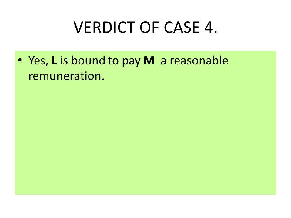 CASE 4. M mows L ' s lawn without being asked by L to do so.L watches M do the work but does not attempt to stop him. Is ' L ' bound to pay any charge
