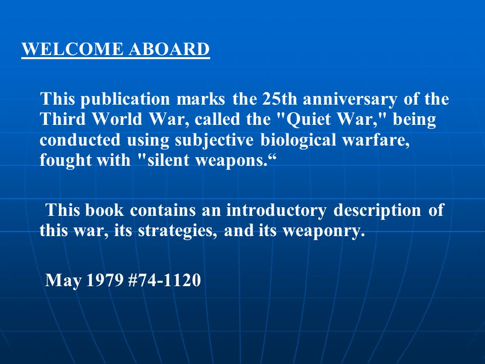 WELCOME ABOARD This publication marks the 25th anniversary of the Third World War, called the Quiet War, being conducted using subjective biological warfare, fought with silent weapons. This book contains an introductory description of this war, its strategies, and its weaponry.