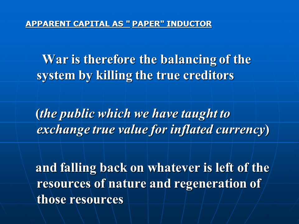 APPARENT CAPITAL AS PAPER INDUCTOR War is therefore the balancing of the system by killing the true creditors War is therefore the balancing of the system by killing the true creditors (the public which we have taught to exchange true value for inflated currency) (the public which we have taught to exchange true value for inflated currency) and falling back on whatever is left of the resources of nature and regeneration of those resources and falling back on whatever is left of the resources of nature and regeneration of those resources