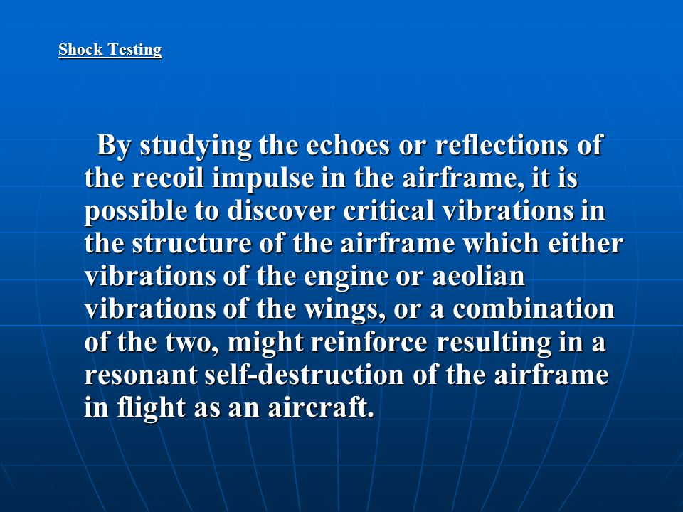 Shock Testing By studying the echoes or reflections of the recoil impulse in the airframe, it is possible to discover critical vibrations in the structure of the airframe which either vibrations of the engine or aeolian vibrations of the wings, or a combination of the two, might reinforce resulting in a resonant self-destruction of the airframe in flight as an aircraft.