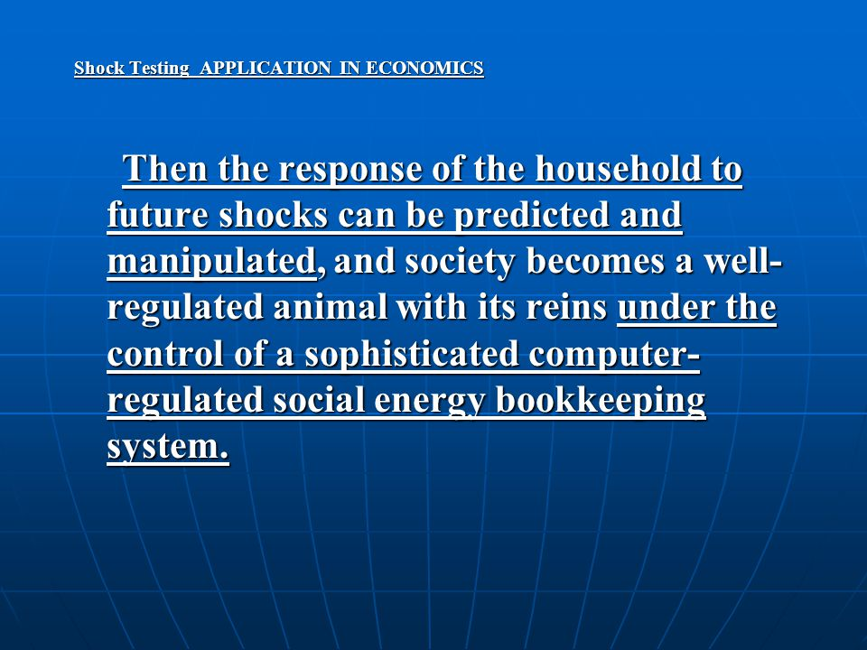 Shock Testing APPLICATION IN ECONOMICS Then the response of the household to future shocks can be predicted and manipulated, and society becomes a well- regulated animal with its reins under the control of a sophisticated computer- regulated social energy bookkeeping system.