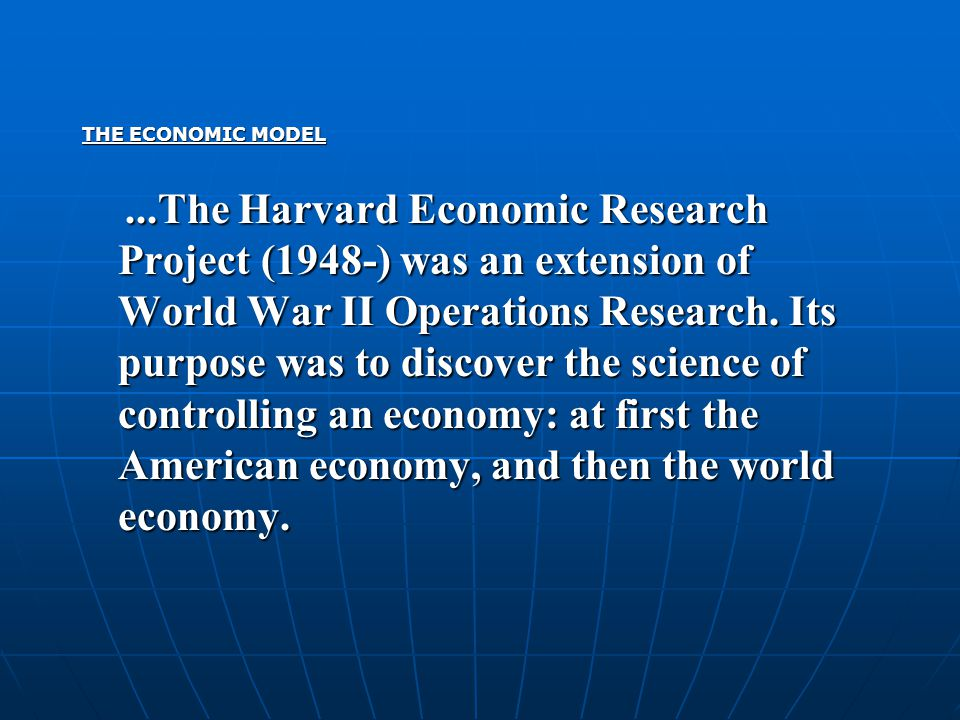 THE ECONOMIC MODEL...The Harvard Economic Research Project (1948-) was an extension of World War II Operations Research. Its purpose was to discover t