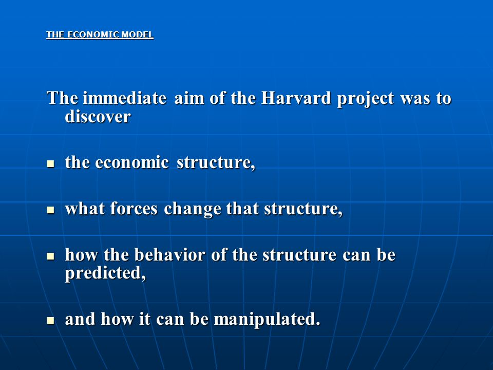 THE ECONOMIC MODEL The immediate aim of the Harvard project was to discover the economic structure, the economic structure, what forces change that st