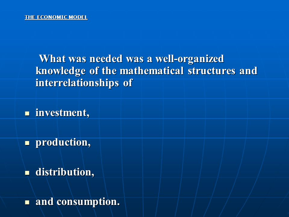 THE ECONOMIC MODEL What was needed was a well-organized knowledge of the mathematical structures and interrelationships of What was needed was a well-