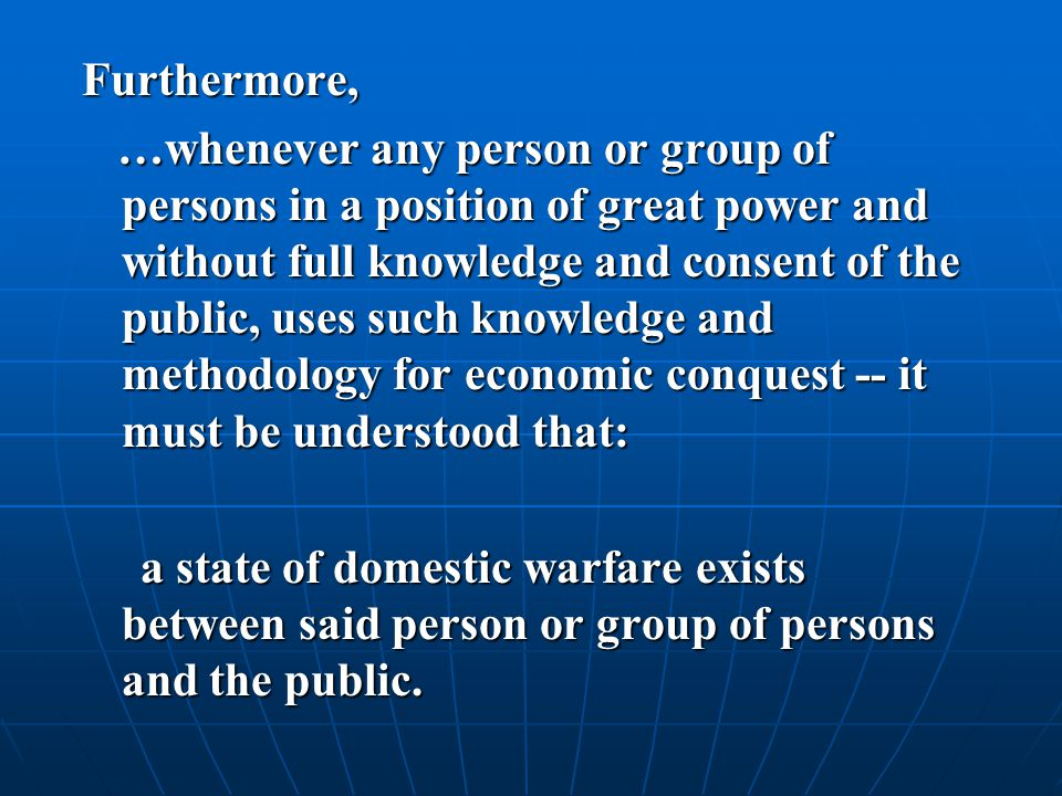 Furthermore, …whenever any person or group of persons in a position of great power and without full knowledge and consent of the public, uses such knowledge and methodology for economic conquest -- it must be understood that: …whenever any person or group of persons in a position of great power and without full knowledge and consent of the public, uses such knowledge and methodology for economic conquest -- it must be understood that: a state of domestic warfare exists between said person or group of persons and the public.