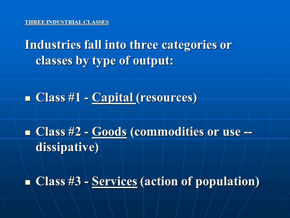 THREE INDUSTRIAL CLASSES Industries fall into three categories or classes by type of output: Class #1 - Capital (resources) Class #1 - Capital (resources) Class #2 - Goods (commodities or use -- dissipative) Class #2 - Goods (commodities or use -- dissipative) Class #3 - Services (action of population) Class #3 - Services (action of population)