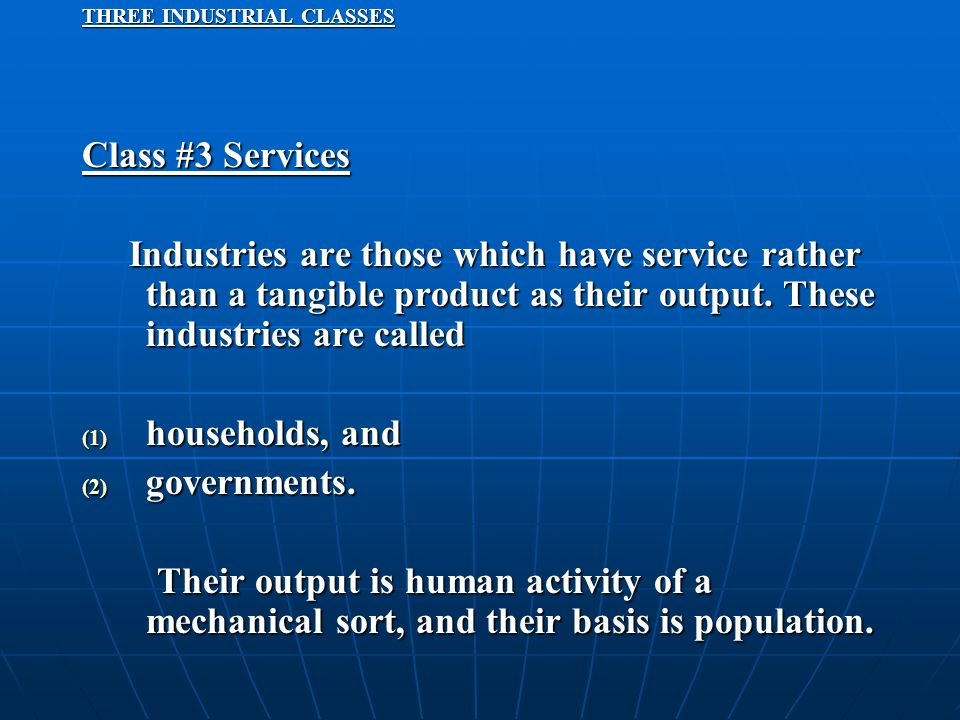 THREE INDUSTRIAL CLASSES Class #3 Services Industries are those which have service rather than a tangible product as their output. These industries ar