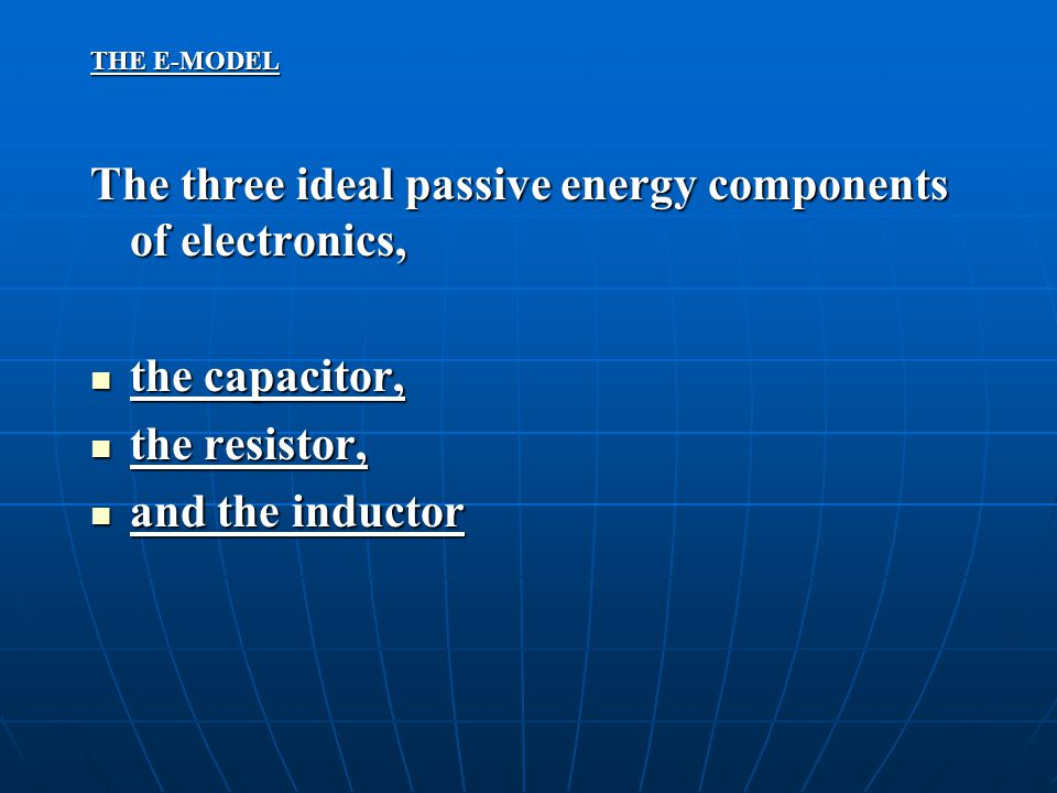 THE E-MODEL The three ideal passive energy components of electronics, the capacitor, the capacitor, the resistor, the resistor, and the inductor and t