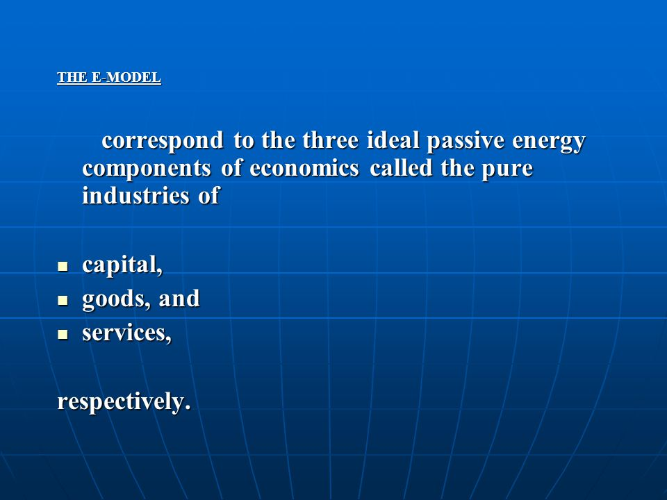 THE E-MODEL correspond to the three ideal passive energy components of economics called the pure industries of correspond to the three ideal passive e