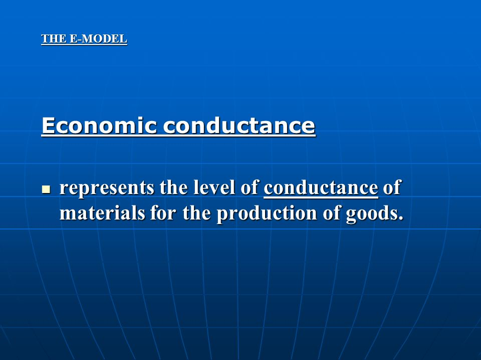 THE E-MODEL Economic conductance represents the level of conductance of materials for the production of goods. represents the level of conductance of