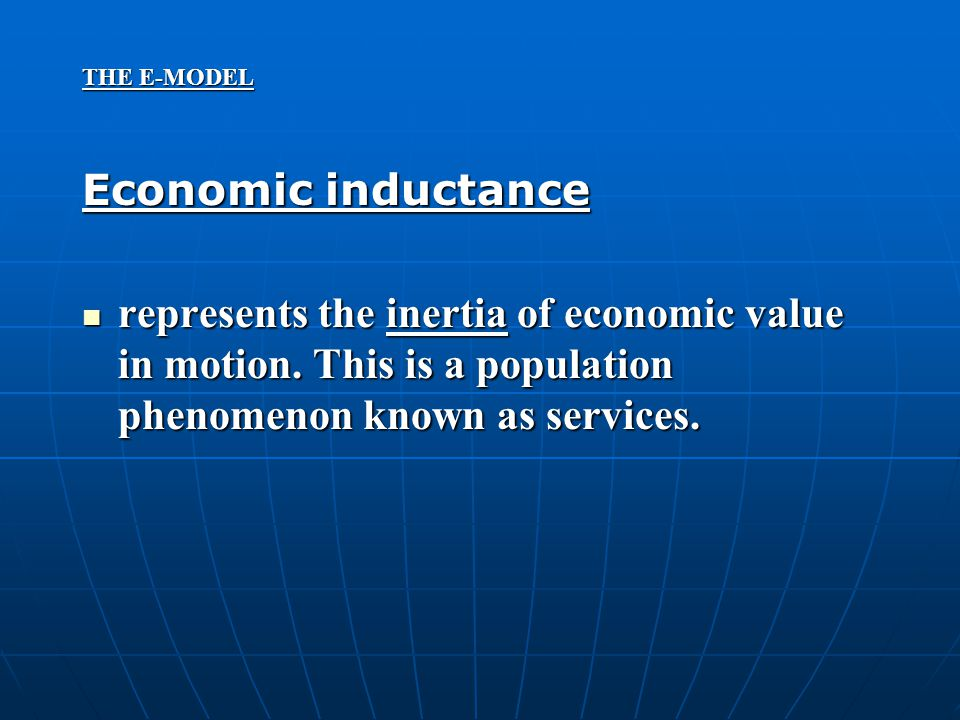 THE E-MODEL Economic inductance represents the inertia of economic value in motion. This is a population phenomenon known as services. represents the