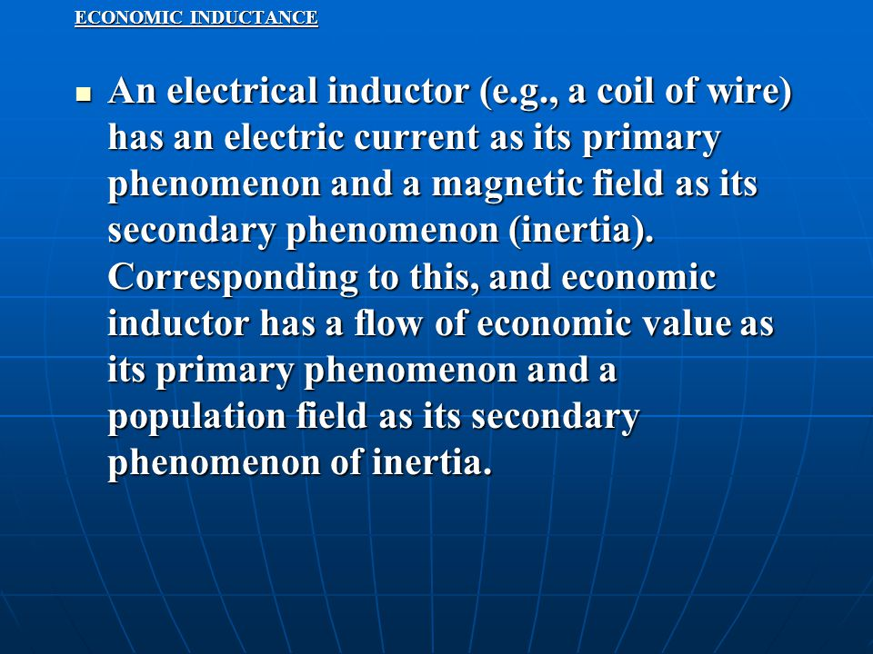 ECONOMIC INDUCTANCE An electrical inductor (e.g., a coil of wire) has an electric current as its primary phenomenon and a magnetic field as its secondary phenomenon (inertia).