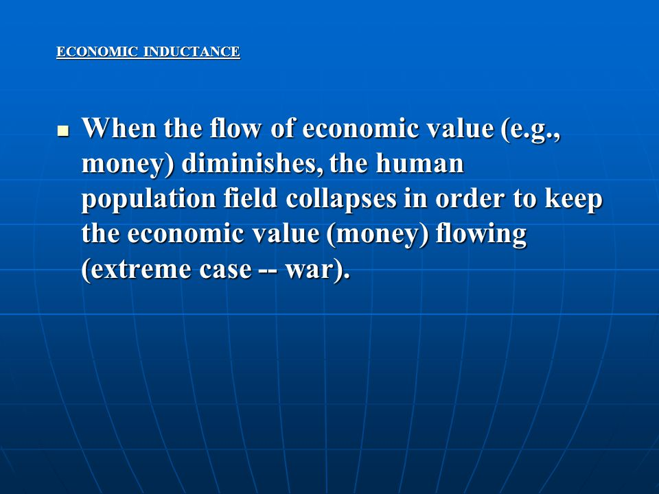 ECONOMIC INDUCTANCE When the flow of economic value (e.g., money) diminishes, the human population field collapses in order to keep the economic value (money) flowing (extreme case -- war).