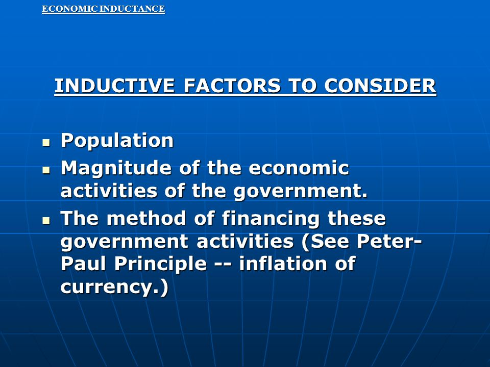 ECONOMIC INDUCTANCE INDUCTIVE FACTORS TO CONSIDER Population Population Magnitude of the economic activities of the government. Magnitude of the econo